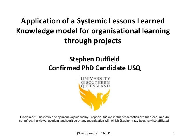 Application of a Systemic Lessons Learned Knowledge model for organisational learning through projects 1 Stephen Duffield ...