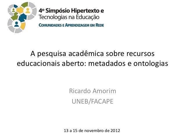 A pesquisa acadêmica sobre recursoseducacionais aberto: metadados e ontologias               Ricardo Amorim               ...