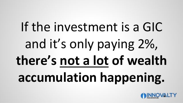 If the investment is a GIC and it's only paying 2%, there's not a lot of wealth accumulation happening.