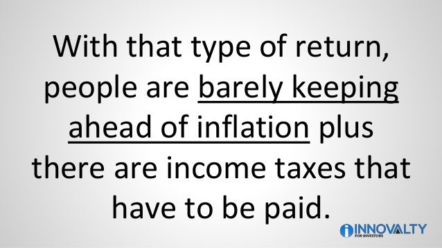 With that type of return, people are barely keeping ahead of inflation plus there are income taxes that have to be paid.