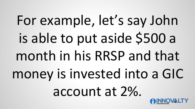 For example, let's say John is able to put aside $500 a month in his RRSP and that money is invested into a GIC account at...