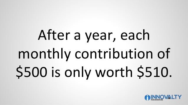 After a year, each monthly contribution of $500 is only worth $510.