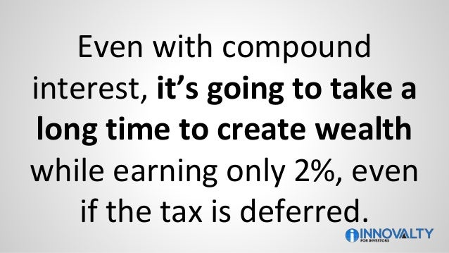 Even with compound interest, it's going to take a long time to create wealth while earning only 2%, even if the tax is def...