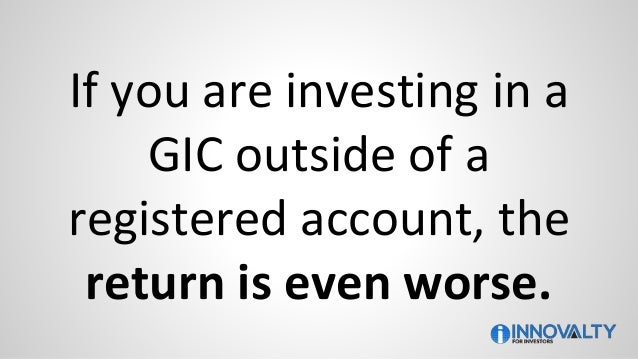 If you are investing in a GIC outside of a registered account, the return is even worse.