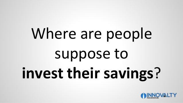 Where are people suppose to invest their savings?
