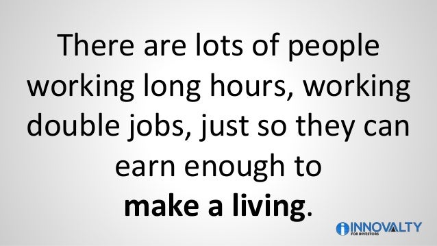 There are lots of people working long hours, working double jobs, just so they can earn enough to make a living.