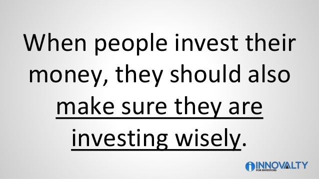 When people invest their money, they should also make sure they are investing wisely.