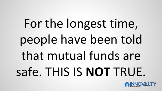 For the longest time, people have been told that mutual funds are safe. THIS IS NOT TRUE.