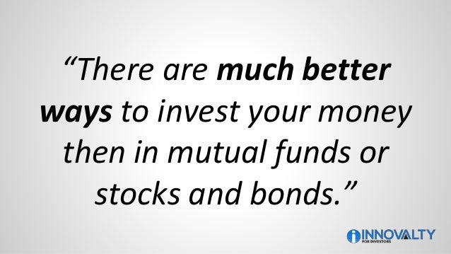 """""""There are much better ways to invest your money then in mutual funds or stocks and bonds."""""""