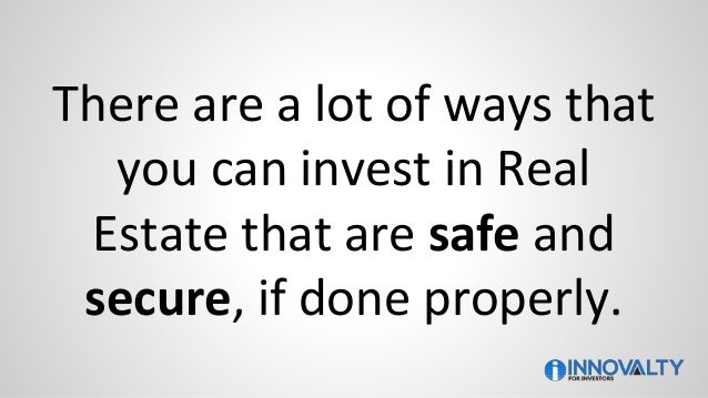 There are a lot of ways that you can invest in Real Estate that are safe and secure, if done properly.