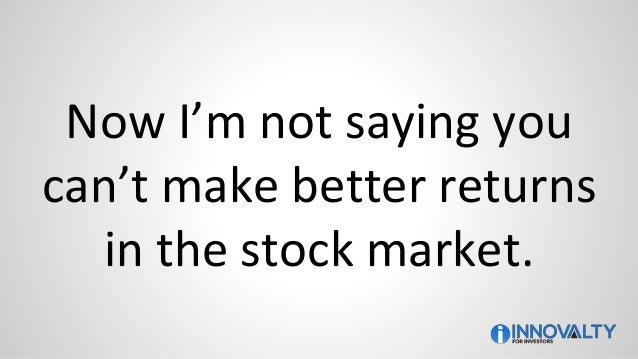 Now I'm not saying you can't make better returns in the stock market.