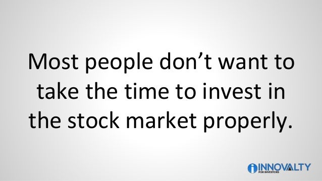 Most people don't want to take the time to invest in the stock market properly.