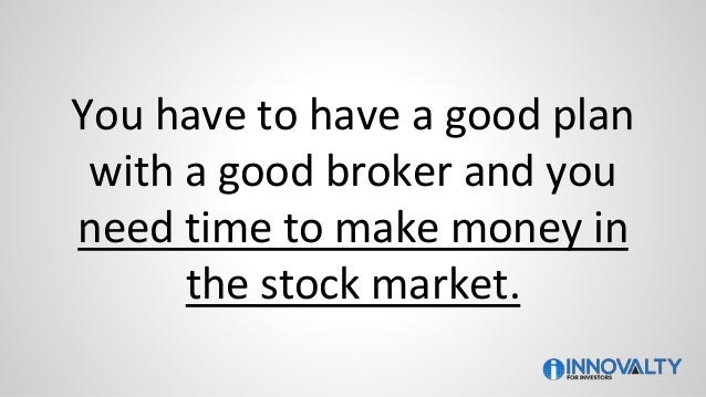 You have to have a good plan with a good broker and you need time to make money in the stock market.
