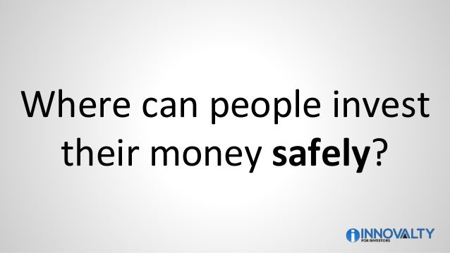 Where can people invest their money safely?