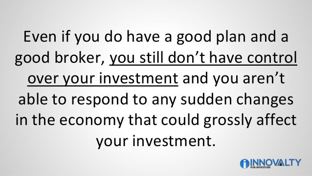 Even if you do have a good plan and a good broker, you still don't have control over your investment and you aren't able t...