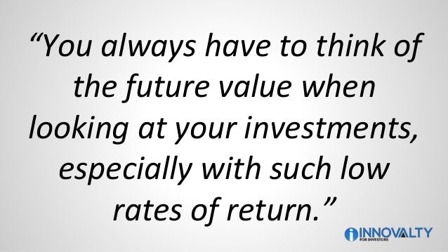 """""""You always have to think of the future value when looking at your investments, especially with such low rates of return."""""""