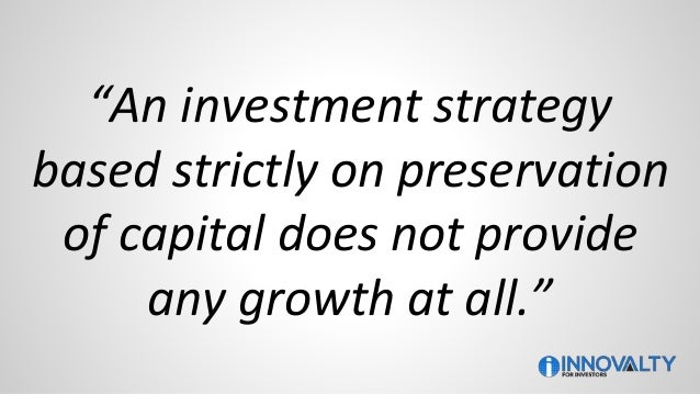 """""""An investment strategy based strictly on preservation of capital does not provide any growth at all."""""""