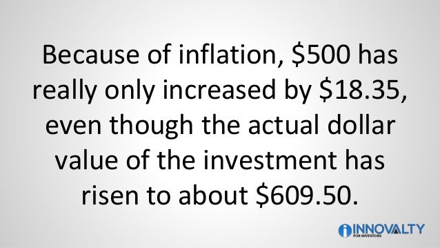 Because of inflation, $500 has really only increased by $18.35, even though the actual dollar value of the investment has ...