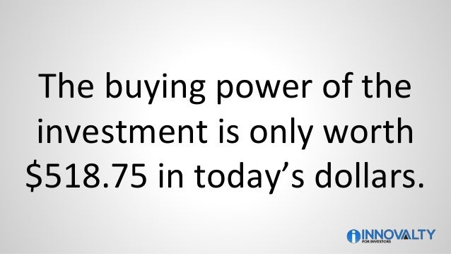 The buying power of the investment is only worth $518.75 in today's dollars.