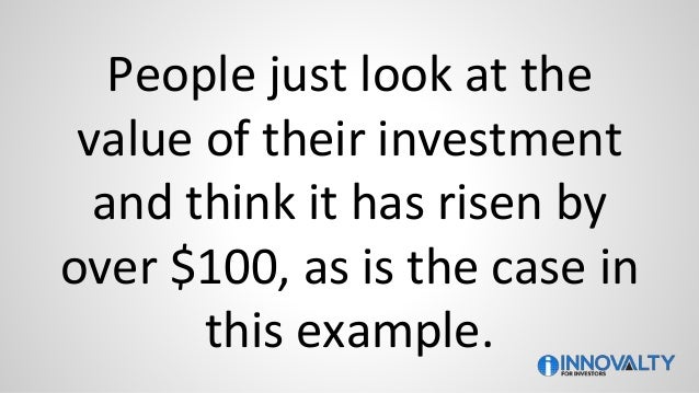 People just look at the value of their investment and think it has risen by over $100, as is the case in this example.