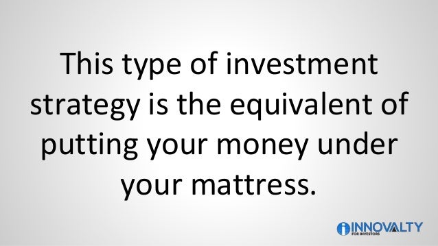 This type of investment strategy is the equivalent of putting your money under your mattress.