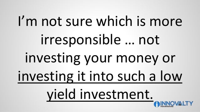 I'm not sure which is more irresponsible … not investing your money or investing it into such a low yield investment.