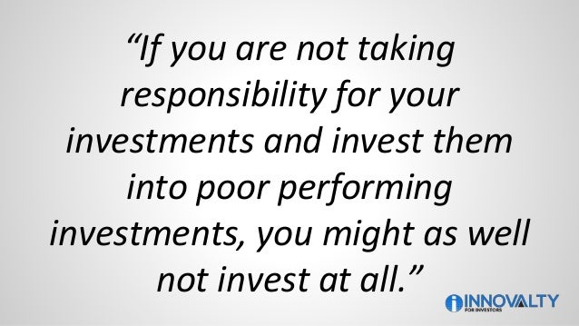 """""""If you are not taking responsibility for your investments and invest them into poor performing investments, you might as ..."""