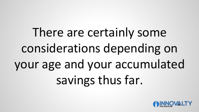 There are certainly some considerations depending on your age and your accumulated savings thus far.