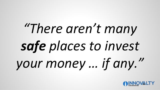 """""""There aren't many safe places to invest your money … if any."""""""