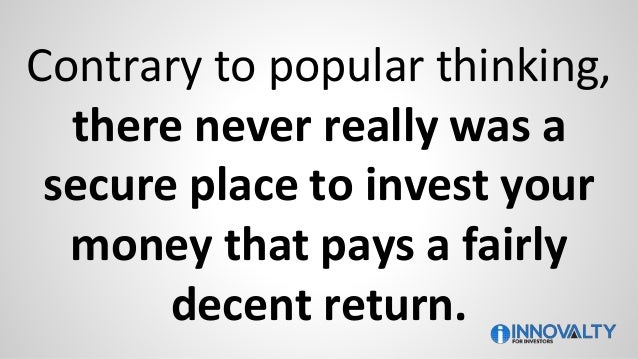 Contrary to popular thinking, there never really was a secure place to invest your money that pays a fairly decent return.