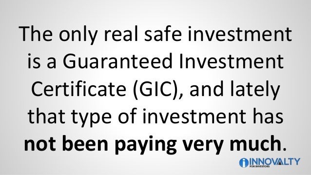 The only real safe investment is a Guaranteed Investment Certificate (GIC), and lately that type of investment has not bee...