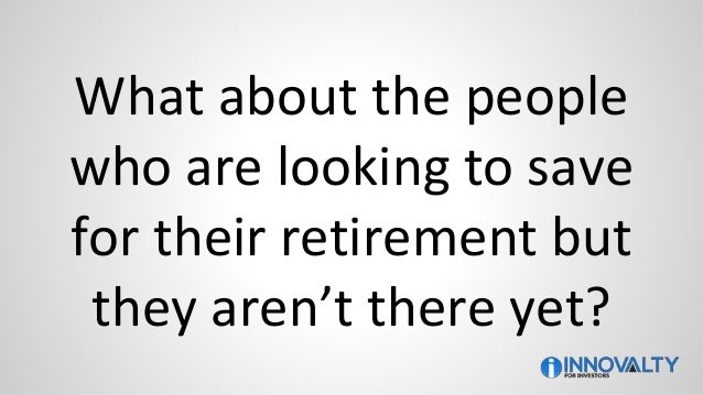 What about the people who are looking to save for their retirement but they aren't there yet?