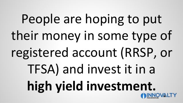 People are hoping to put their money in some type of registered account (RRSP, or TFSA) and invest it in a high yield inve...