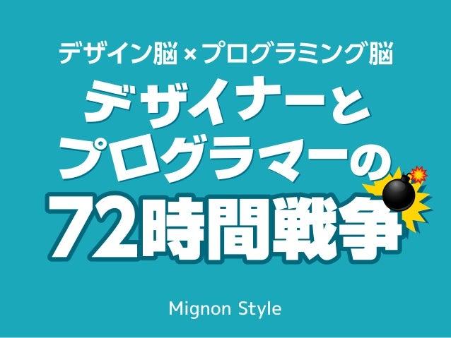 ∼ デザイン脳 × プログラミング脳 ∼ デザイナーとプログラマーの 72 時間戦争 Mignon Style