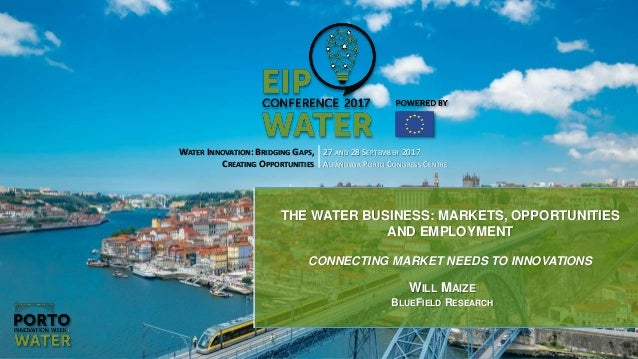 WATER INNOVATION: BRIDGING GAPS, CREATING OPPORTUNITIES 27 AND 28 SEPTEMBER 2017 ALFÂNDEGA PORTO CONGRESS CENTRE THE WATER...