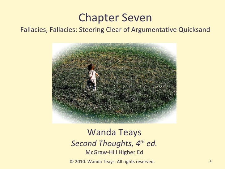 Chapter Seven Fallacies, Fallacies: Steering Clear of Argumentative Quicksand Wanda Teays Second Thoughts, 4 th  ed. McGra...