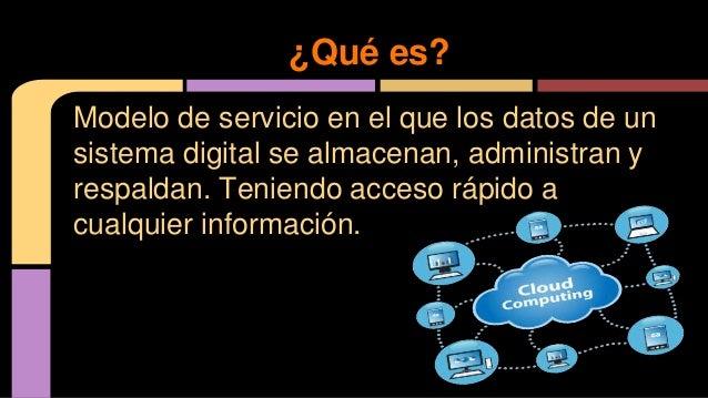Modelo de servicio en el que los datos de un sistema digital se almacenan, administran y respaldan. Teniendo acceso rápido...