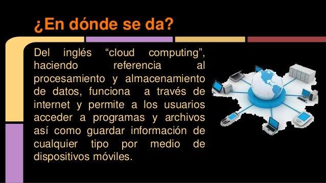 """Del inglés """"cloud computing"""", haciendo referencia al procesamiento y almacenamiento de datos, funciona a través de interne..."""