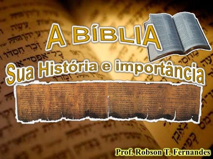 A BÍBLIA<br />Sua História e importância<br />Prof. Robson T. Fernandes<br />