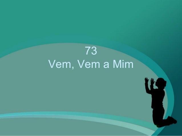 73 Vem, Vem a Mim