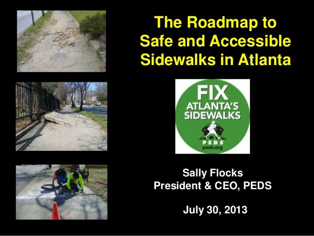The Roadmap to Safe and Accessible Sidewalks in Atlanta Sally Flocks President & CEO, PEDS July 30, 2013
