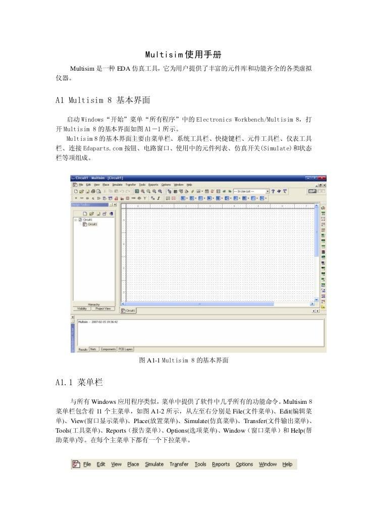 "Multisim 使用手册  Multisim 是一种 EDA 仿真工具,它为用户提供了丰富的元件库和功能齐全的各类虚拟仪器。A1 Multisim 8 基本界面   启动 Windows""开始""菜单""所有程序""中的 Electronics W..."