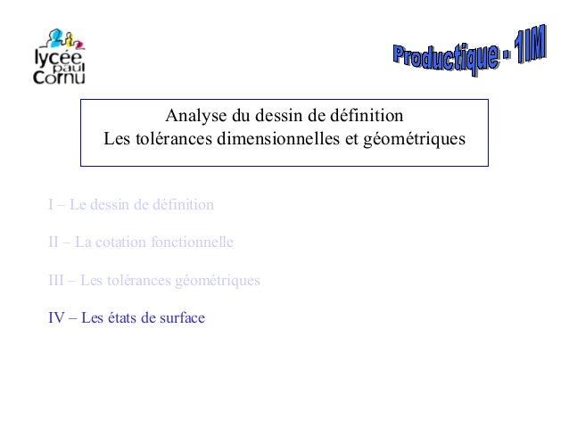 Analyse du dessin de définition Les tolérances dimensionnelles et géométriques I – Le dessin de définition II – La cotatio...