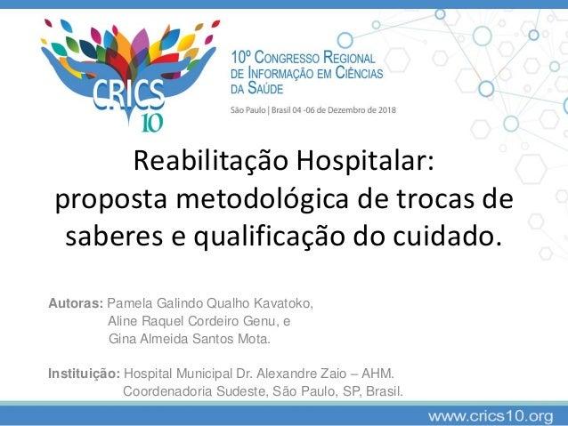 Reabilitação Hospitalar: proposta metodológica de trocas de saberes e qualificação do cuidado. Autoras: Pamela Galindo Qua...