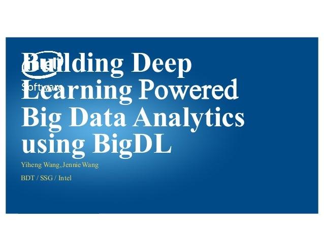 Intel® Confidential — INTERNAL USE ONLY Building Deep Learning Powered Big Data Analytics using BigDLYiheng Wang, JennieWa...