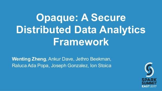 Opaque: A Secure Distributed Data Analytics Framework Wenting Zheng, Ankur Dave, Jethro Beekman, Raluca Ada Popa, Joseph G...