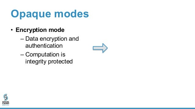 Opaque modes • Encryption mode – Data encryption and authentication – Computation is integrity protected • Oblivious mode ...