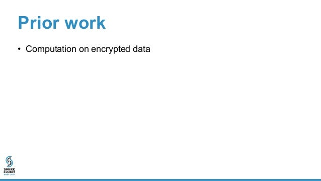 Prior work • Computation on encrypted data – A cryptographic approach using homomorphic encryption – Either impractically ...