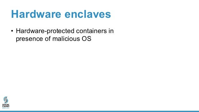 Enclave Hardware enclaves • Hardware-protected containers in presence of malicious OS • Shielded execution Untrusted OS
