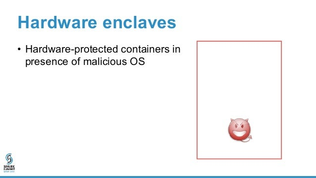 Enclave Hardware enclaves • Hardware-protected containers in presence of malicious OS • Shielded execution Untrusted OS Se...